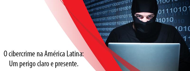 O Cibercrime na América Latina: Um perigo claro e presente.