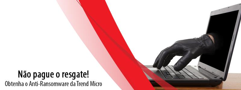 Não pague o resgate, obtenha o Anti-Ransomware da Trend Micro