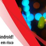 Descoberta falha no Android: 950 milhões de usuários em risco