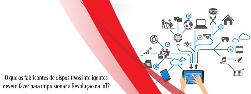 O que os fabricantes de dispositivos inteligentes devem fazer para impulsionar a Revolução da IoT