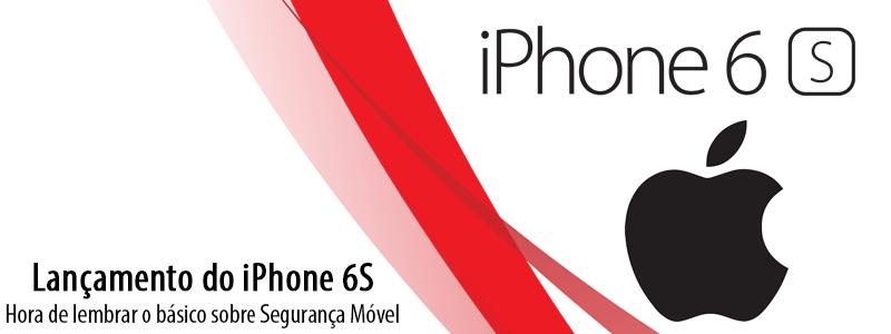 Lançamento do iPhone 6S: hora de lembrar o básico sobre Segurança Móvel