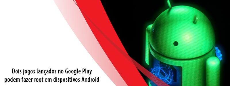 Dois jogos lançados no Google Play podem fazer root em dispositivos Android