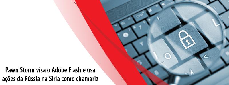Pawn Storm visa o Adobe Flash e usa ações da Rússia na Síria como chamariz