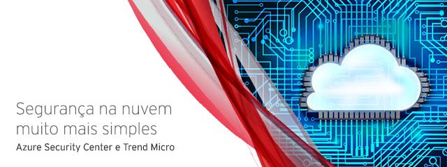 Segurança na nuvem muito mais simples: Azure Security Center e Trend Micro